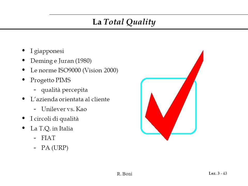 R. Boni Lez. 3 - 43 La Total Quality I giapponesi Deming e Juran (1980) Le norme ISO9000 (Vision 2000) Progetto PIMS - qualità percepita L'azienda ori