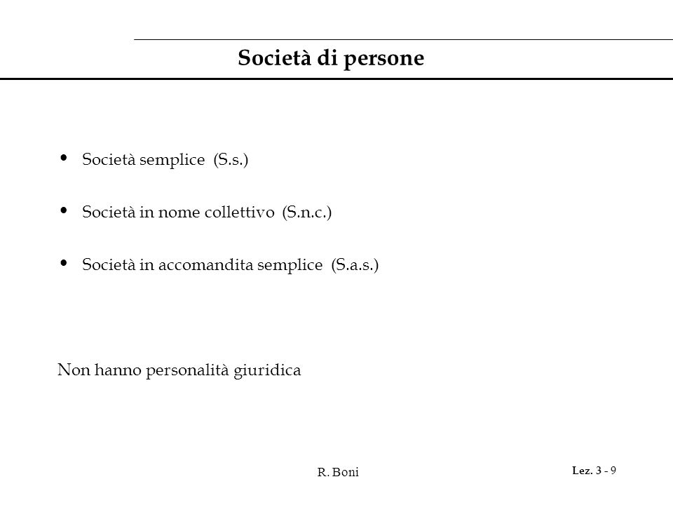 R. Boni Lez. 3 - 9 Società di persone Società semplice (S.s.) Società in nome collettivo (S.n.c.) Società in accomandita semplice (S.a.s.) Non hanno p