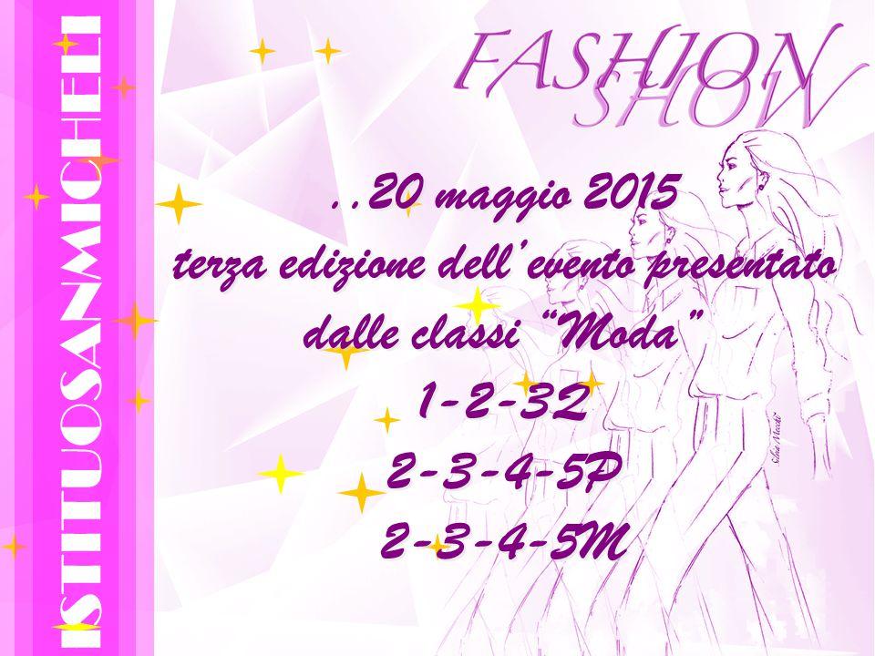 ..20 maggio 2015 terza edizione dell'evento presentato dalle classi Moda 1-2-3Q 2-3-4-5P 2-3-4-5M ISTITUOSANMICHELI