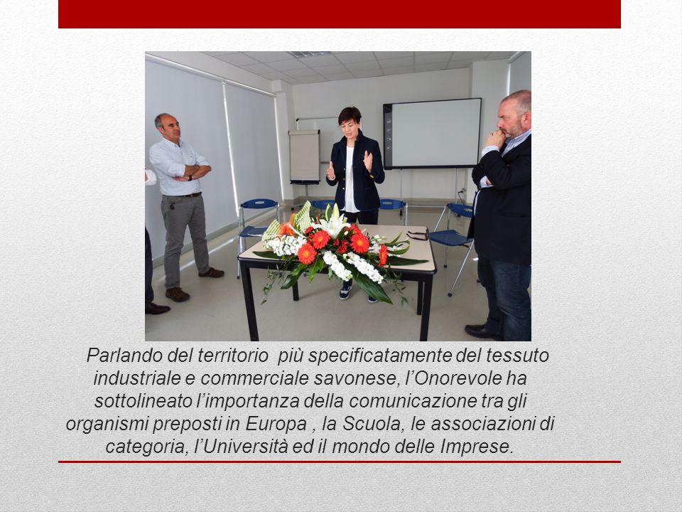 Parlando del territorio più specificatamente del tessuto industriale e commerciale savonese, l'Onorevole ha sottolineato l'importanza della comunicazione tra gli organismi preposti in Europa, la Scuola, le associazioni di categoria, l'Università ed il mondo delle Imprese.