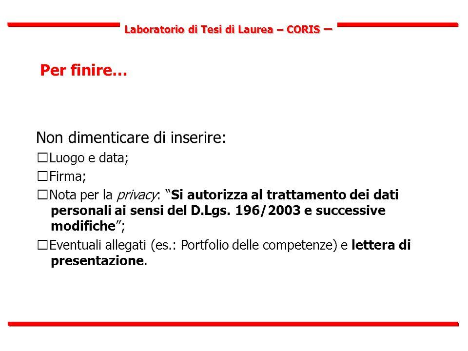 Laboratorio di Tesi di Laurea – CORIS – Per finire… Non dimenticare di inserire:  Luogo e data;  Firma;  Nota per la privacy: Si autorizza al trattamento dei dati personali ai sensi del D.Lgs.