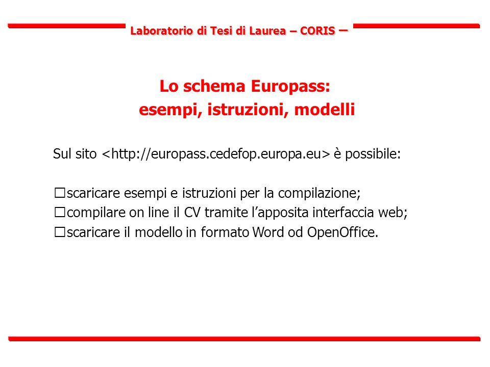 Laboratorio di Tesi di Laurea – CORIS – Lo schema Europass: esempi, istruzioni, modelli Sul sito è possibile:  scaricare esempi e istruzioni per la compilazione;  compilare on line il CV tramite l'apposita interfaccia web;  scaricare il modello in formato Word od OpenOffice.