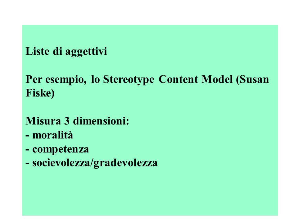 Liste di aggettivi Per esempio, lo Stereotype Content Model (Susan Fiske) Misura 3 dimensioni: - moralità - competenza - socievolezza/gradevolezza