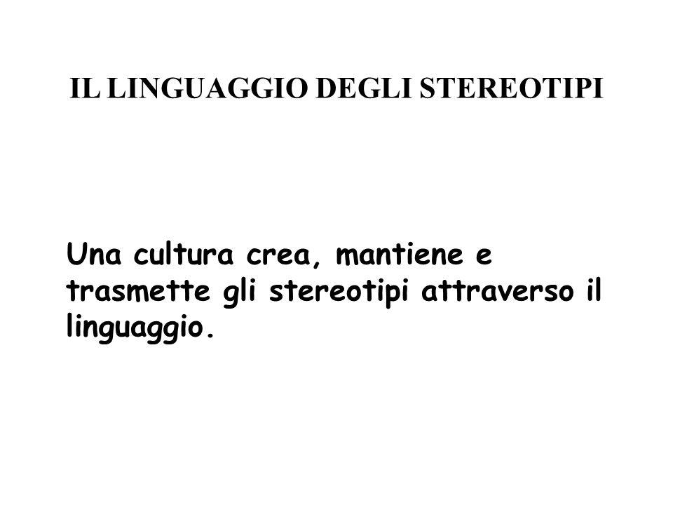 IL LINGUAGGIO DEGLI STEREOTIPI Una cultura crea, mantiene e trasmette gli stereotipi attraverso il linguaggio.