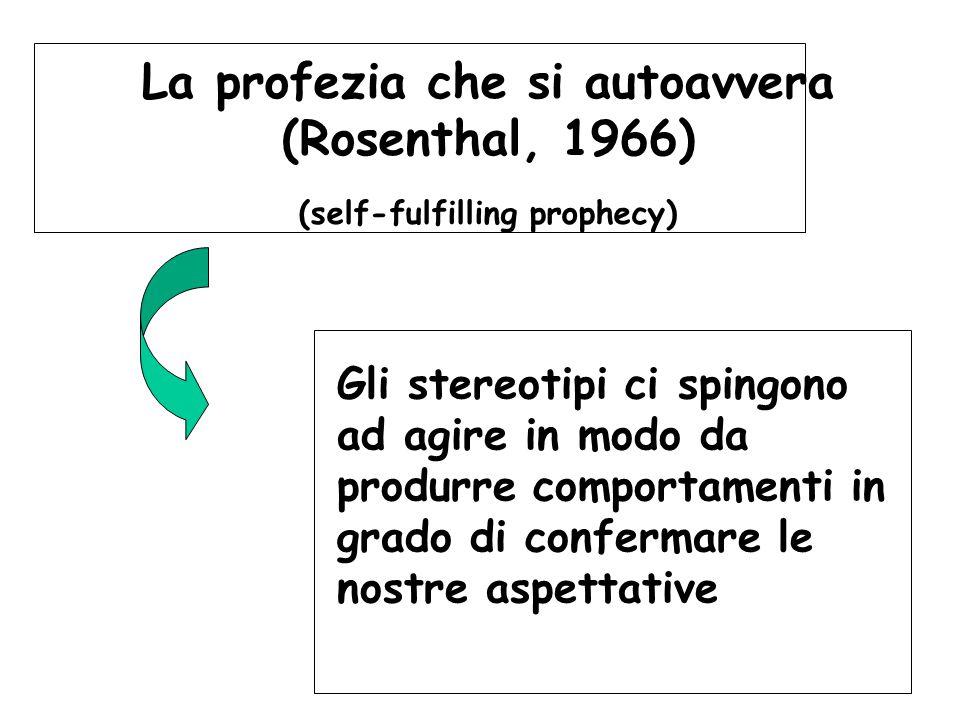 La profezia che si autoavvera (Rosenthal, 1966) (self-fulfilling prophecy) Gli stereotipi ci spingono ad agire in modo da produrre comportamenti in gr