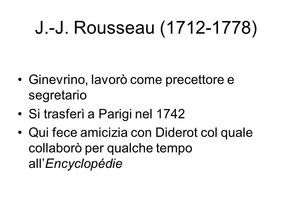 J.-J. Rousseau (1712-1778) Ginevrino, lavorò come precettore e segretario Si trasferì a Parigi nel 1742 Qui fece amicizia con Diderot col quale collab