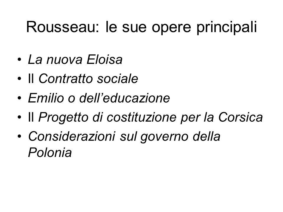 Rousseau: le sue opere principali La nuova Eloisa Il Contratto sociale Emilio o dell'educazione Il Progetto di costituzione per la Corsica Considerazioni sul governo della Polonia