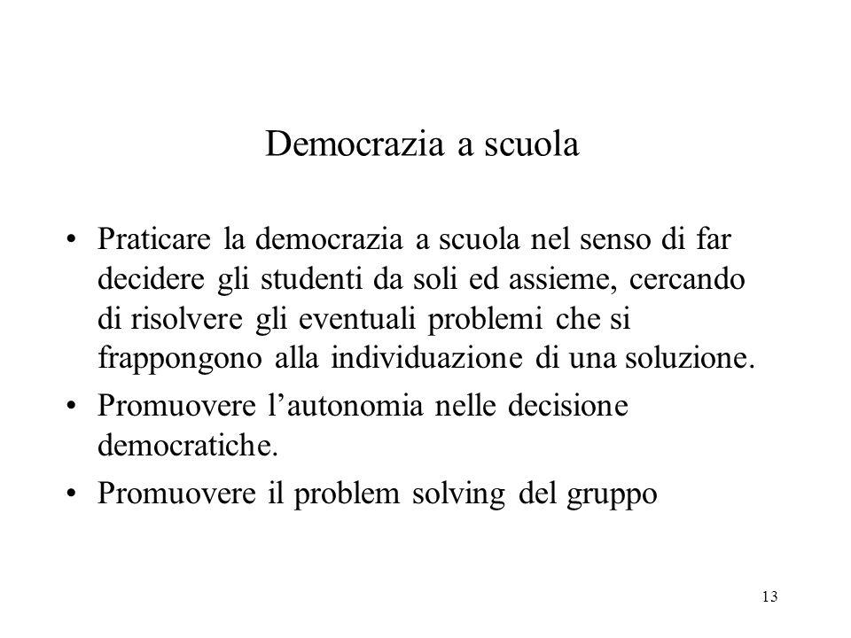 13 Democrazia a scuola Praticare la democrazia a scuola nel senso di far decidere gli studenti da soli ed assieme, cercando di risolvere gli eventuali problemi che si frappongono alla individuazione di una soluzione.