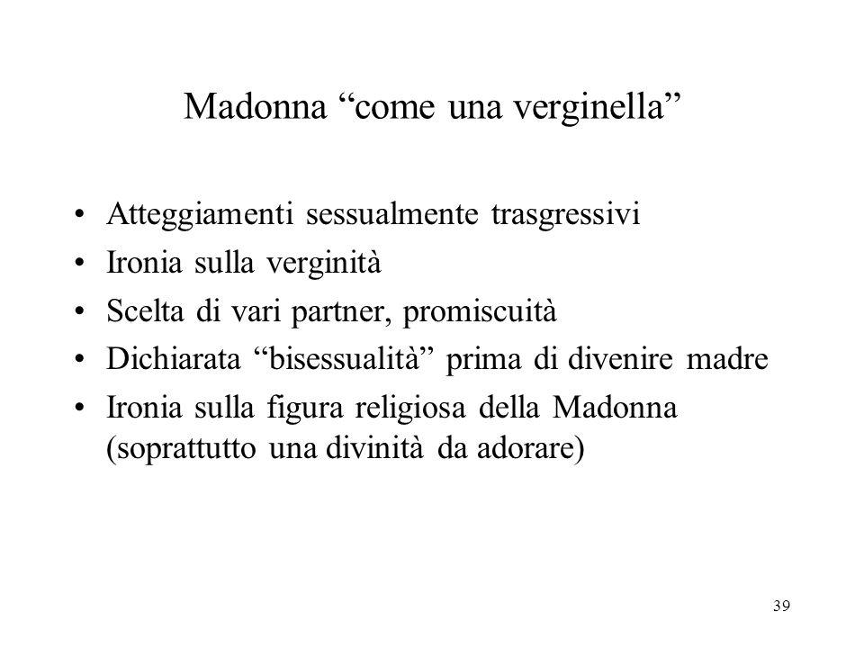 39 Madonna come una verginella Atteggiamenti sessualmente trasgressivi Ironia sulla verginità Scelta di vari partner, promiscuità Dichiarata bisessualità prima di divenire madre Ironia sulla figura religiosa della Madonna (soprattutto una divinità da adorare)