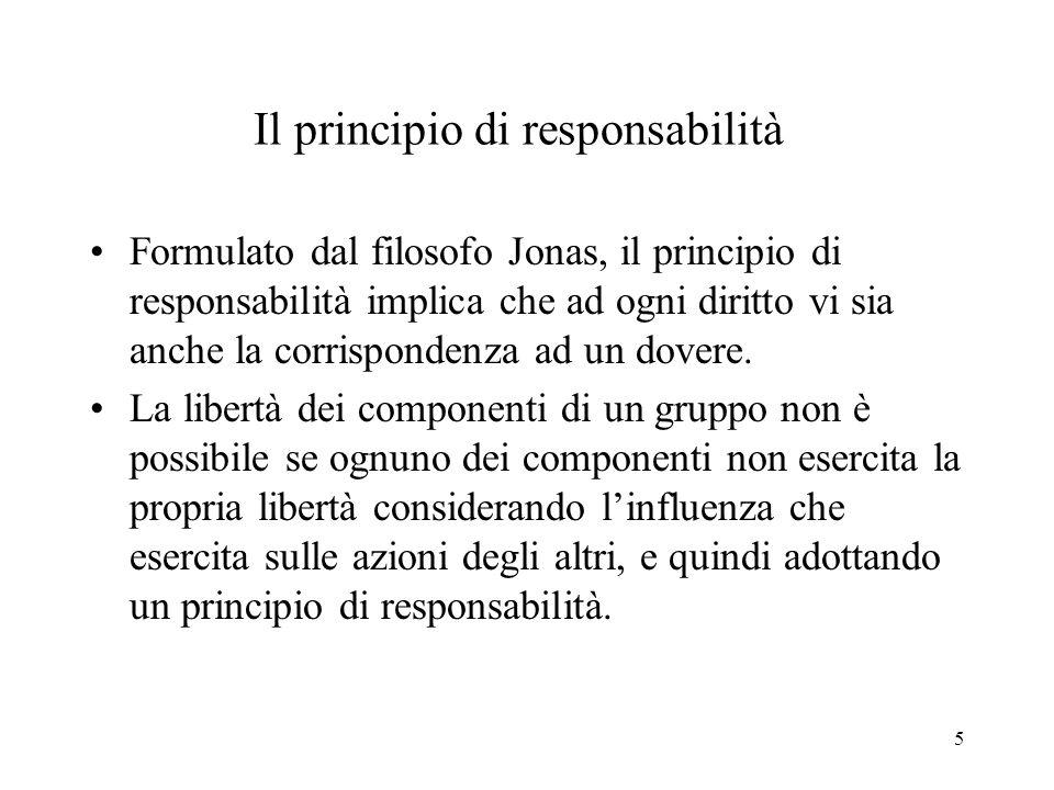 5 Il principio di responsabilità Formulato dal filosofo Jonas, il principio di responsabilità implica che ad ogni diritto vi sia anche la corrispondenza ad un dovere.