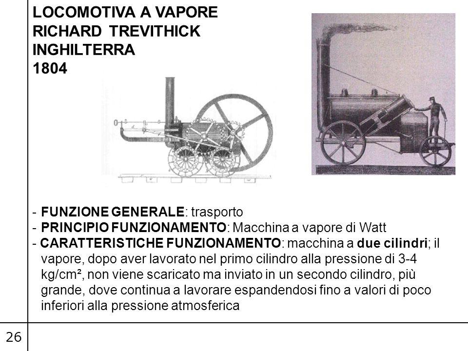 26 LOCOMOTIVA A VAPORE RICHARD TREVITHICK INGHILTERRA 1804 -FUNZIONE GENERALE: trasporto -PRINCIPIO FUNZIONAMENTO: Macchina a vapore di Watt - CARATTE