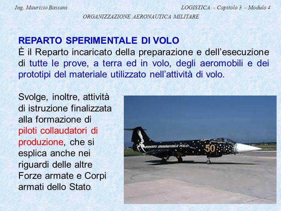 Ing. Maurizio Bassani LOGISTICA - Capitolo 3 - Modulo 4 ORGANIZZAZIONE AERONAUTICA MILITARE REPARTO SPERIMENTALE DI VOLO È il Reparto incaricato della