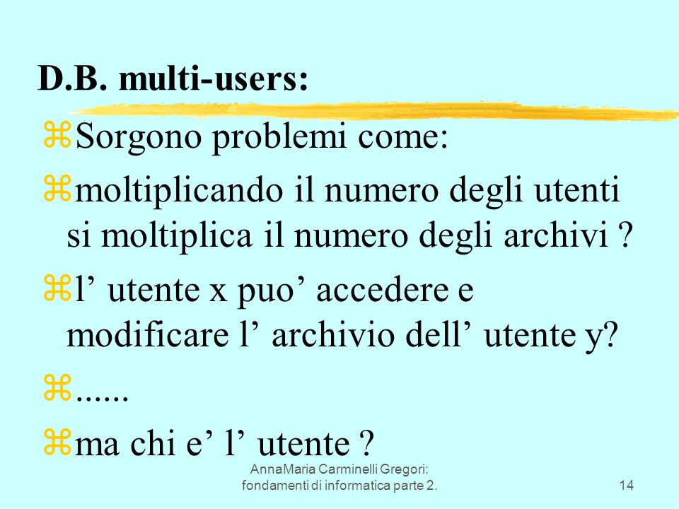 AnnaMaria Carminelli Gregori: fondamenti di informatica parte 2.14 D.B. multi-users: zSorgono problemi come: zmoltiplicando il numero degli utenti si