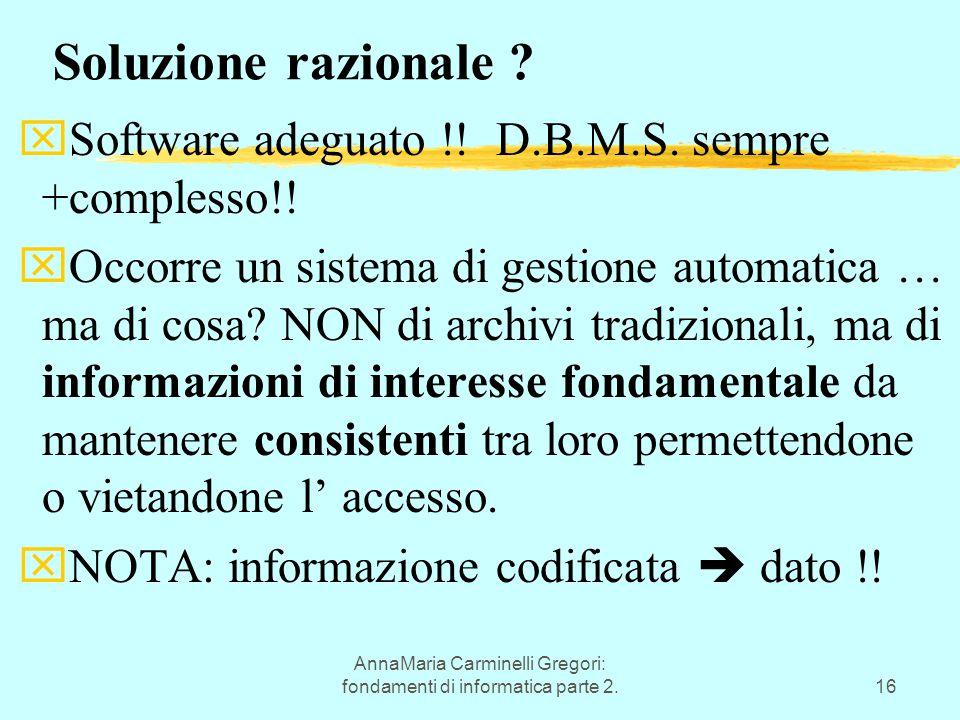 AnnaMaria Carminelli Gregori: fondamenti di informatica parte 2.16 Soluzione razionale ? xSoftware adeguato !! D.B.M.S. sempre +complesso!! xOccorre u