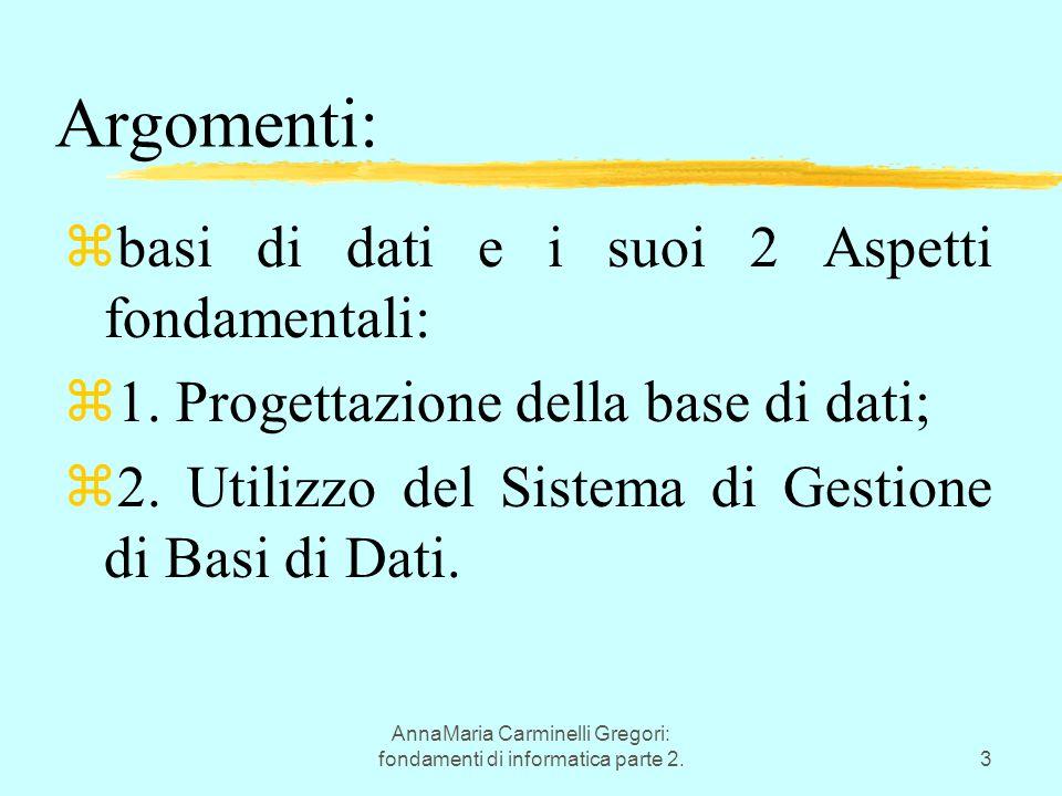 AnnaMaria Carminelli Gregori: fondamenti di informatica parte 2.3 Argomenti: zbasi di dati e i suoi 2 Aspetti fondamentali: z1. Progettazione della ba