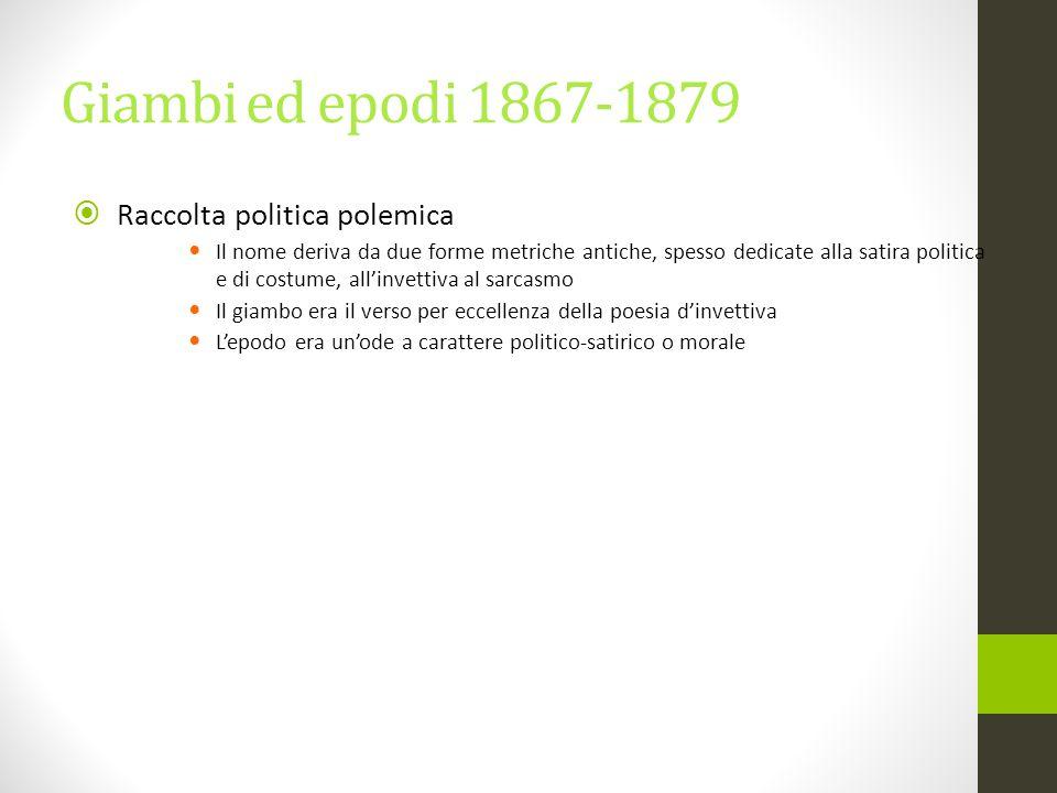 Giambi ed epodi 1867-1879  Raccolta politica polemica Il nome deriva da due forme metriche antiche, spesso dedicate alla satira politica e di costume