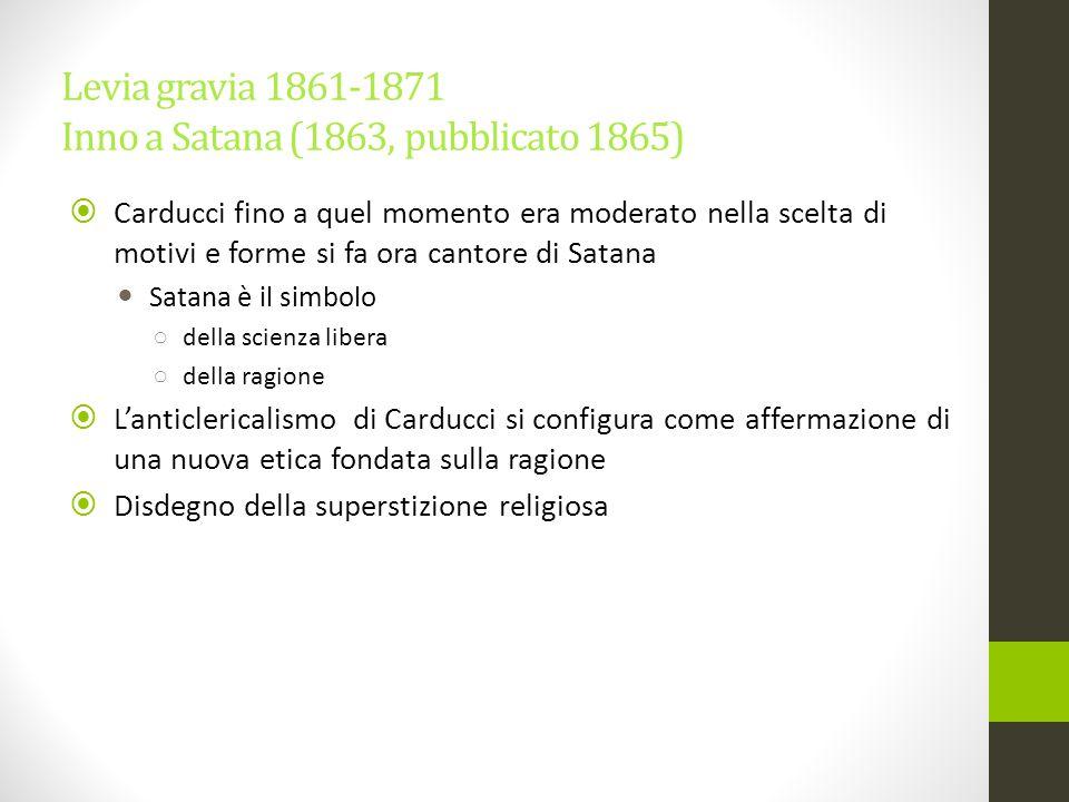 Levia gravia 1861-1871 Inno a Satana (1863, pubblicato 1865)  Carducci fino a quel momento era moderato nella scelta di motivi e forme si fa ora cant