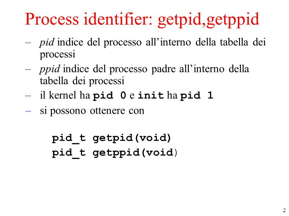 2 Process identifier: getpid,getppid –pid indice del processo all'interno della tabella dei processi –ppid indice del processo padre all'interno della tabella dei processi –il kernel ha pid 0 e init ha pid 1 –si possono ottenere con pid_t getpid(void) pid_t getppid(void)