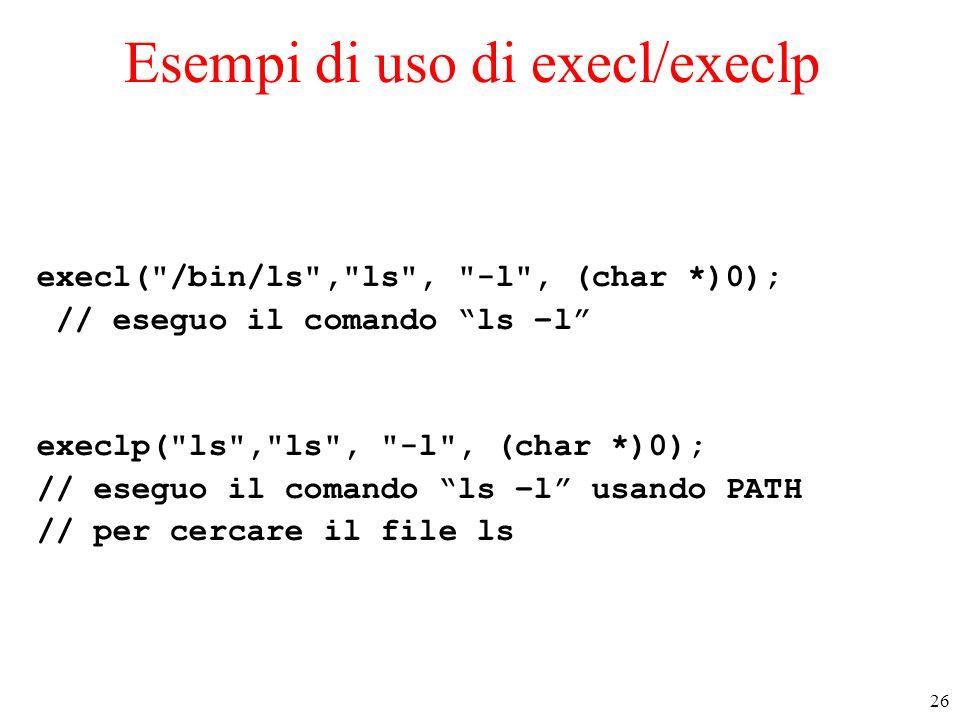 26 Esempi di uso di execl/execlp execl( /bin/ls , ls , -l , (char *)0); // eseguo il comando ls –l execlp( ls , ls , -l , (char *)0); // eseguo il comando ls –l usando PATH // per cercare il file ls