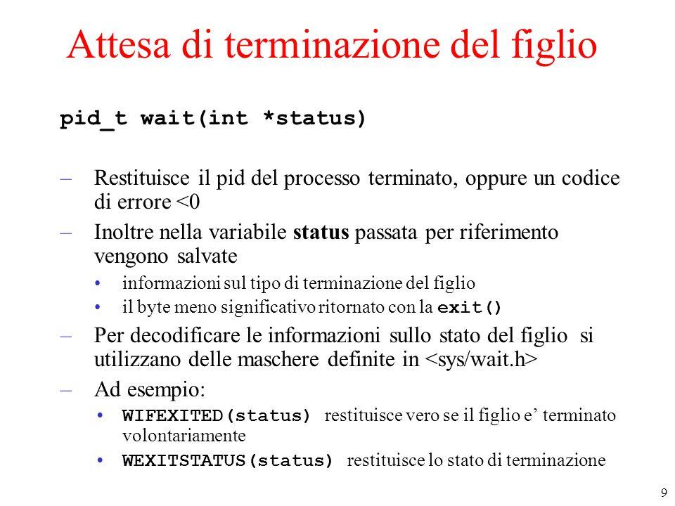 9 Attesa di terminazione del figlio pid_t wait(int *status) –Restituisce il pid del processo terminato, oppure un codice di errore <0 –Inoltre nella variabile status passata per riferimento vengono salvate informazioni sul tipo di terminazione del figlio il byte meno significativo ritornato con la exit() –Per decodificare le informazioni sullo stato del figlio si utilizzano delle maschere definite in –Ad esempio: WIFEXITED(status) restituisce vero se il figlio e' terminato volontariamente WEXITSTATUS(status) restituisce lo stato di terminazione