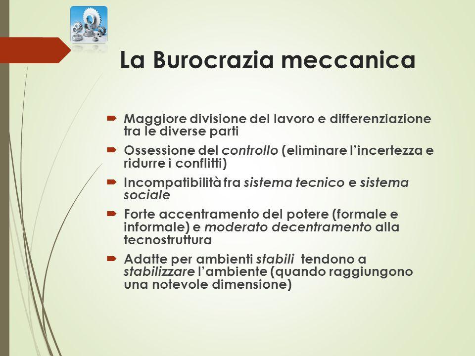 La Burocrazia meccanica  Maggiore divisione del lavoro e differenziazione tra le diverse parti  Ossessione del controllo (eliminare l'incertezza e r