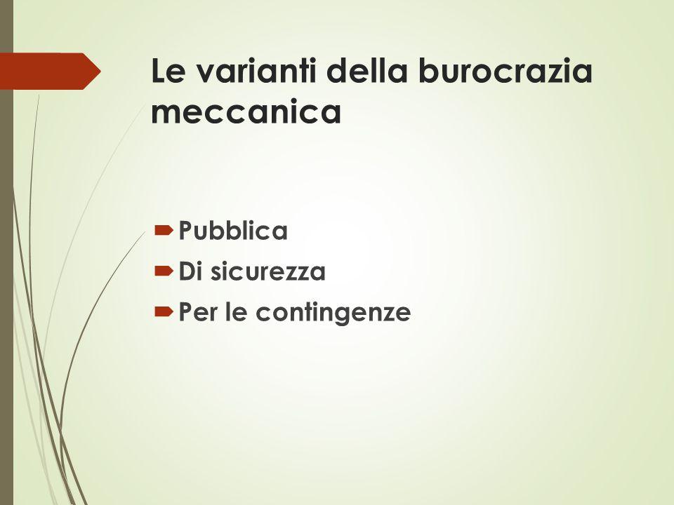 Le varianti della burocrazia meccanica  Pubblica  Di sicurezza  Per le contingenze