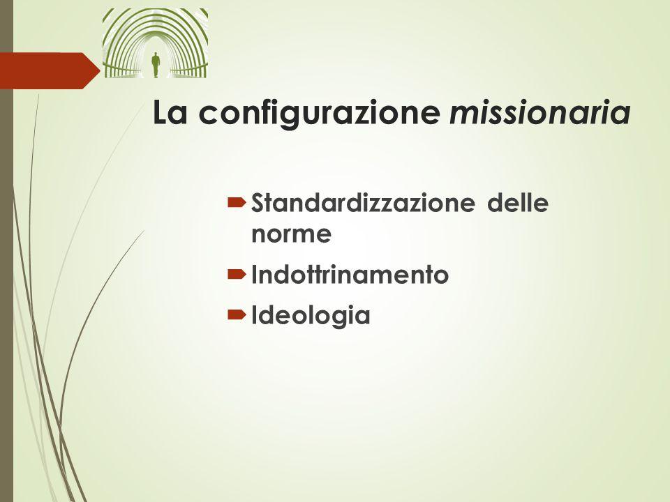 La configurazione missionaria  Standardizzazione delle norme  Indottrinamento  Ideologia