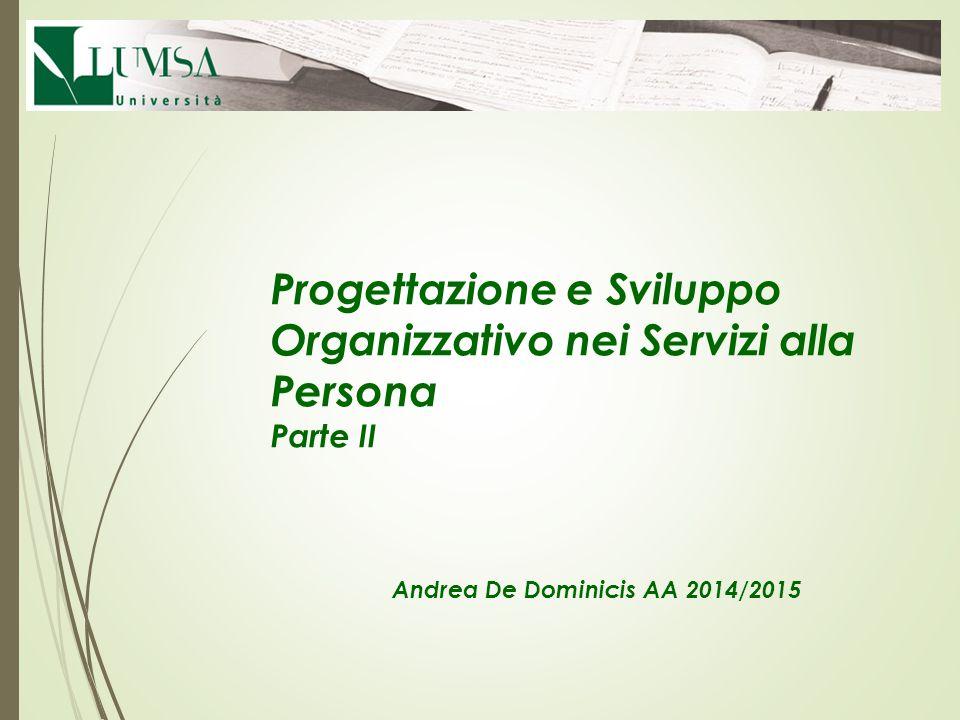 Progettazione e Sviluppo Organizzativo nei Servizi alla Persona Parte II Andrea De Dominicis AA 2014/2015
