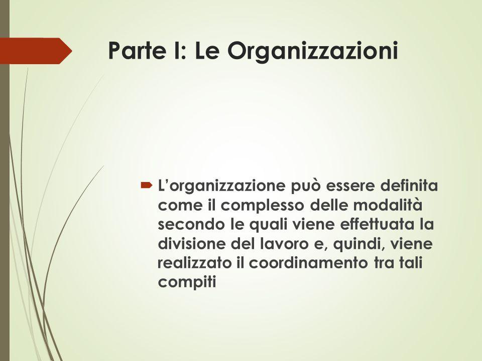 Parte I: Le Organizzazioni  L'organizzazione può essere definita come il complesso delle modalità secondo le quali viene effettuata la divisione del