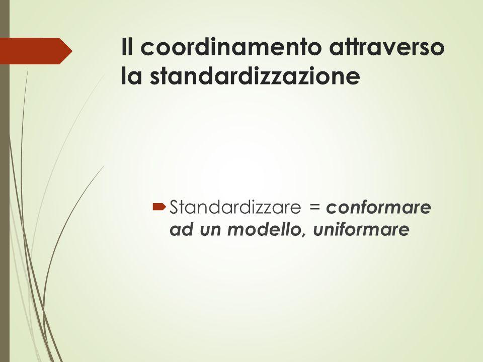 Il coordinamento attraverso la standardizzazione  Standardizzare = conformare ad un modello, uniformare