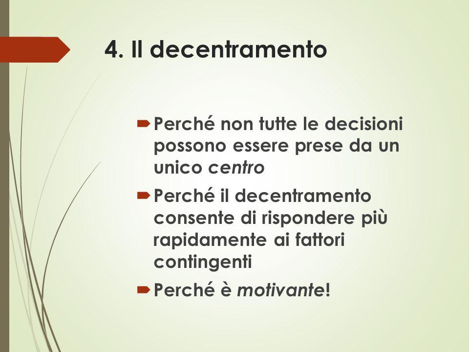 4. Il decentramento  Perché non tutte le decisioni possono essere prese da un unico centro  Perché il decentramento consente di rispondere più rapid