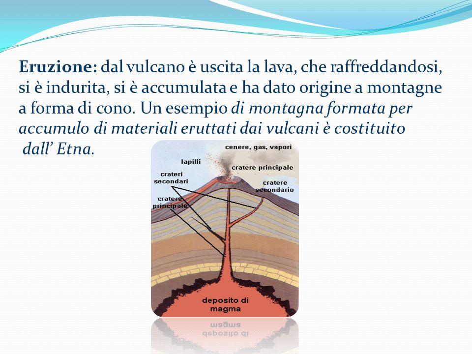 Eruzione: dal vulcano è uscita la lava, che raffreddandosi, si è indurita, si è accumulata e ha dato origine a montagne a forma di cono. Un esempio di