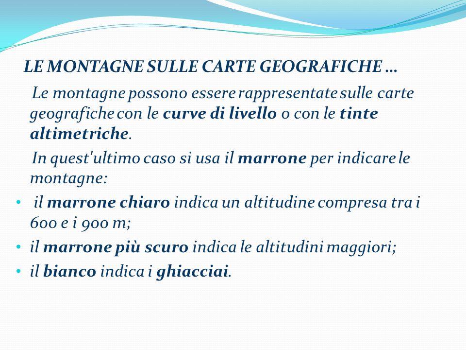 LE MONTAGNE SULLE CARTE GEOGRAFICHE … Le montagne possono essere rappresentate sulle carte geografiche con le curve di livello o con le tinte altimetriche.