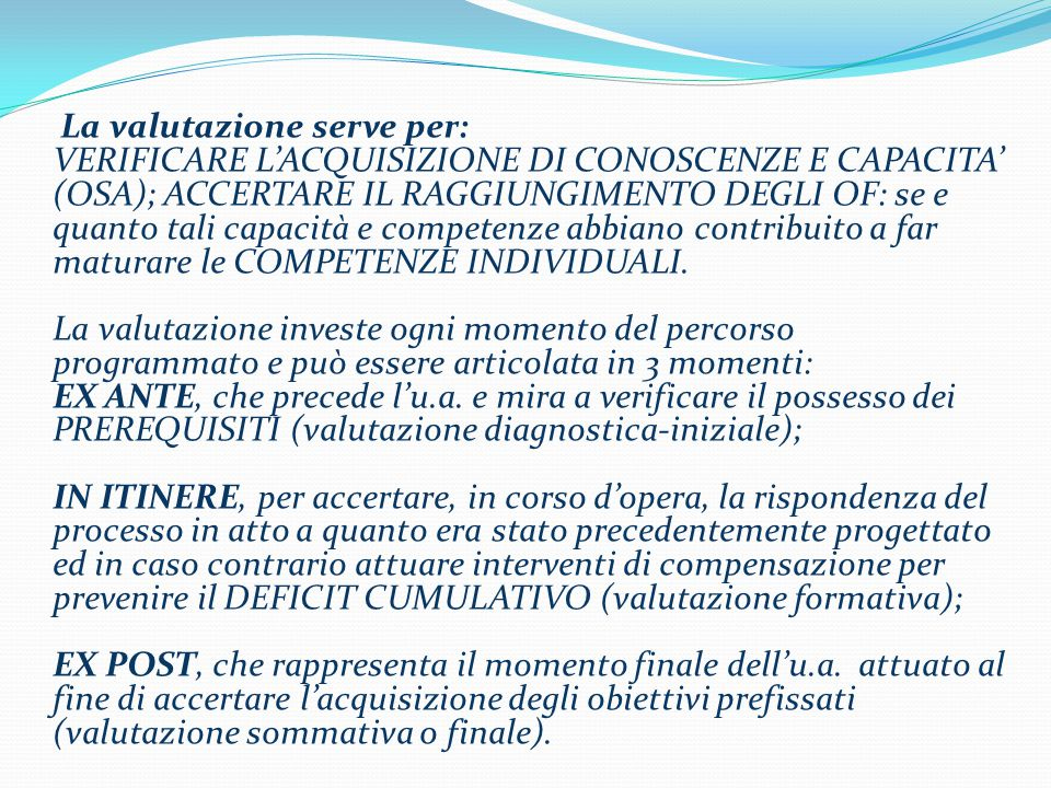 La valutazione serve per: VERIFICARE L'ACQUISIZIONE DI CONOSCENZE E CAPACITA' (OSA); ACCERTARE IL RAGGIUNGIMENTO DEGLI OF: se e quanto tali capacità e competenze abbiano contribuito a far maturare le COMPETENZE INDIVIDUALI.