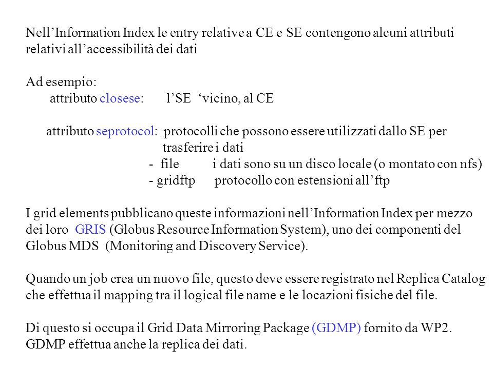 Grid Data Mirroring Package client/server file replication software system for read-only files –initially designed to replicate Objectivity database files –now: for any kind of file format site1 site2 site3 Based on: - Globus Security Infrastructure - Globus IO/ Globus Data Conversion - GridFTP - Globus Replica Catalogue