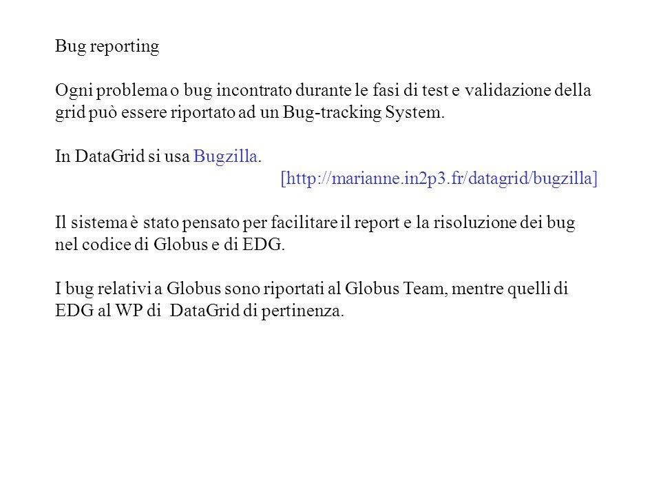 Bug reporting Ogni problema o bug incontrato durante le fasi di test e validazione della grid può essere riportato ad un Bug-tracking System.