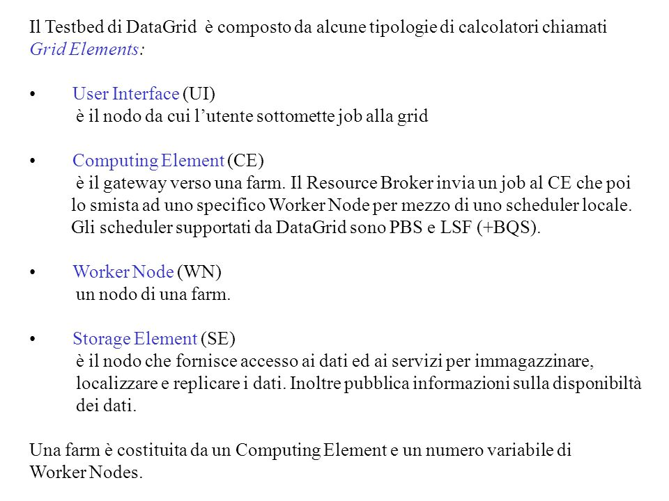 Il Testbed di DataGrid è composto da alcune tipologie di calcolatori chiamati Grid Elements: User Interface (UI) è il nodo da cui l'utente sottomette job alla grid Computing Element (CE) è il gateway verso una farm.