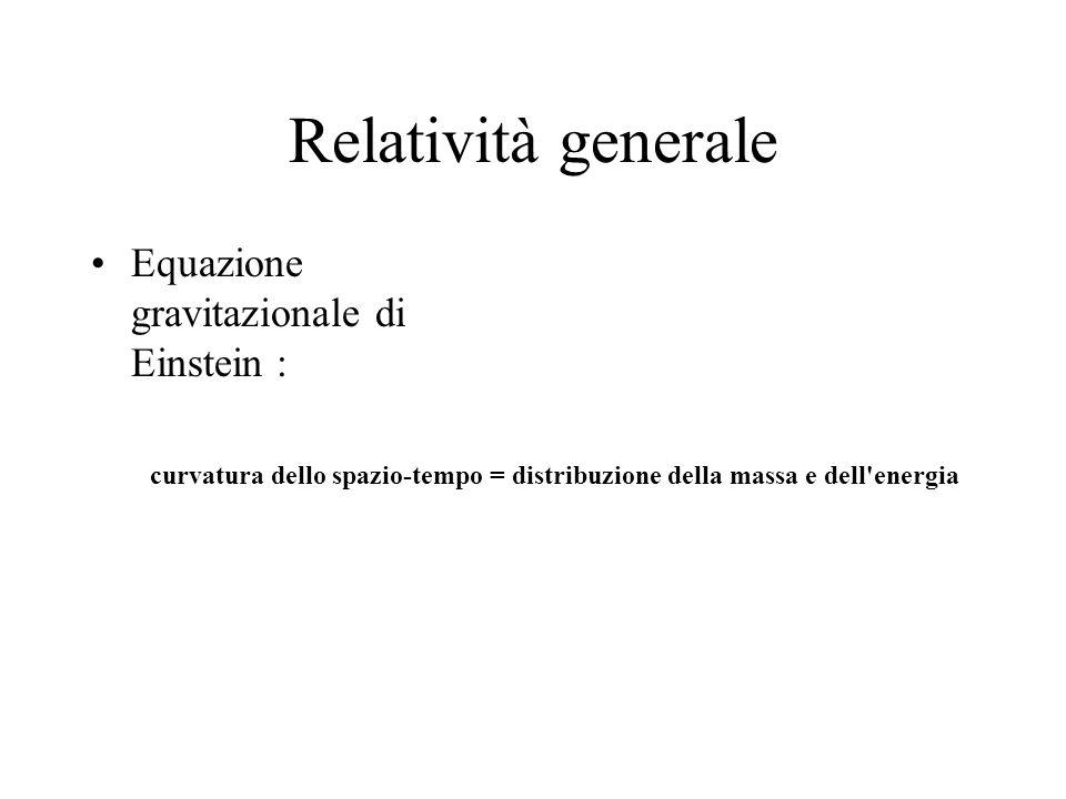Relatività generale Equazione gravitazionale di Einstein : curvatura dello spazio-tempo = distribuzione della massa e dell'energia