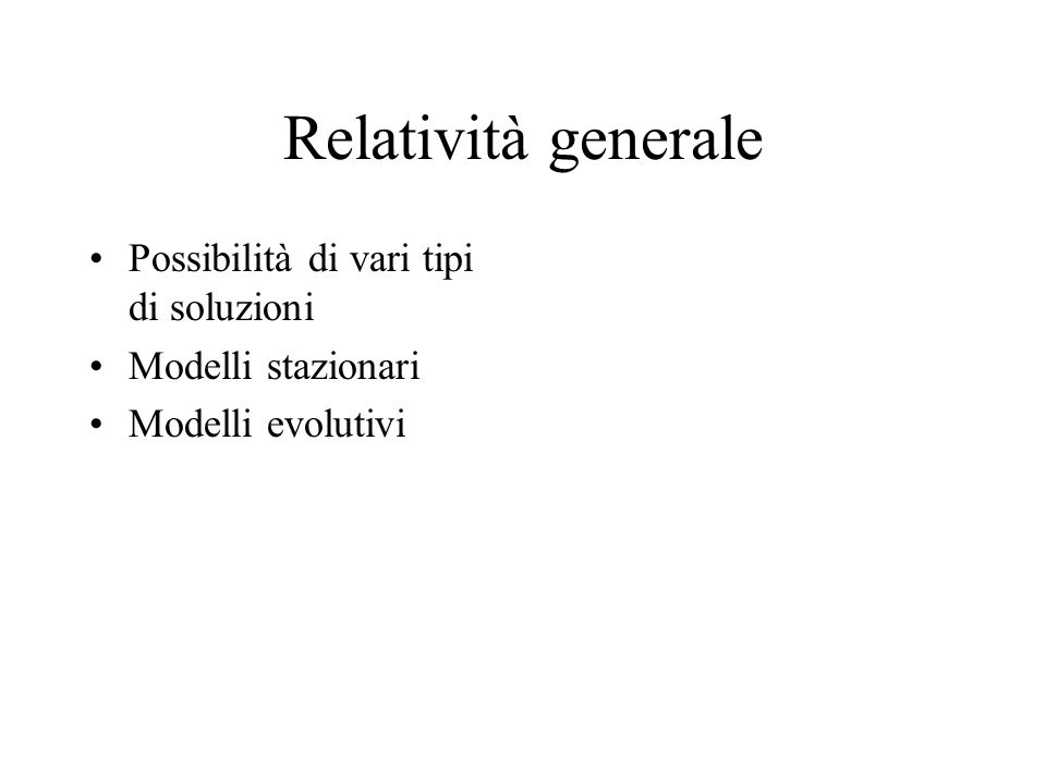 Relatività generale Possibilità di vari tipi di soluzioni Modelli stazionari Modelli evolutivi