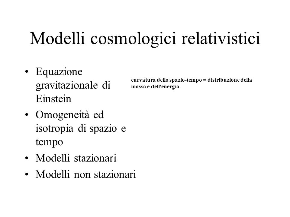 Modelli cosmologici relativistici Equazione gravitazionale di Einstein Omogeneità ed isotropia di spazio e tempo Modelli stazionari Modelli non stazio