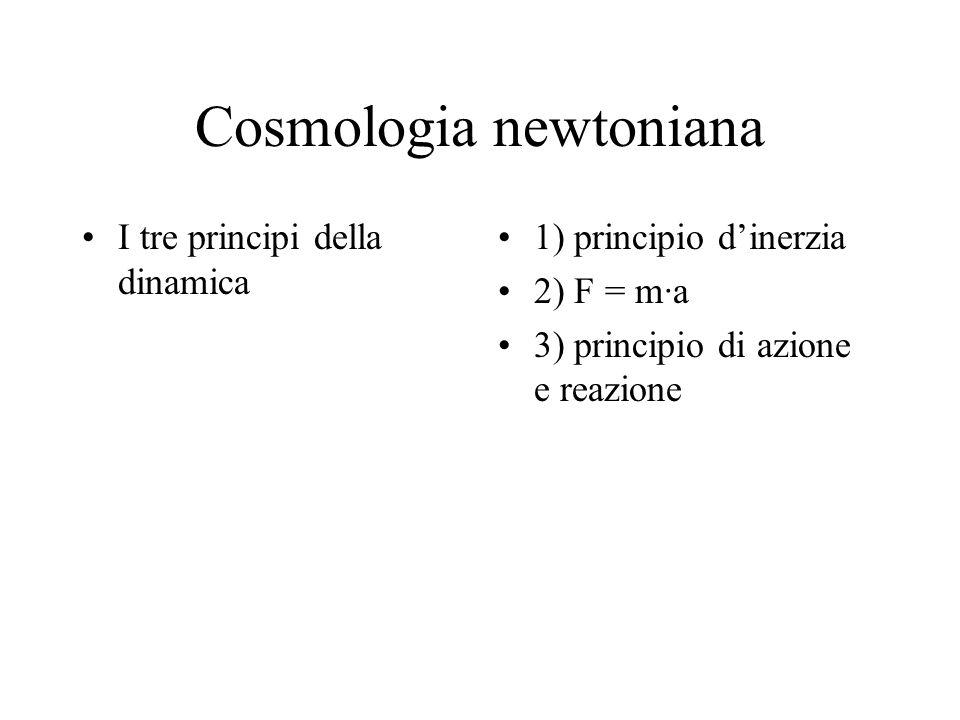 Cosmologia newtoniana I tre principi della dinamica 1) principio d'inerzia 2) F = m·a 3) principio di azione e reazione