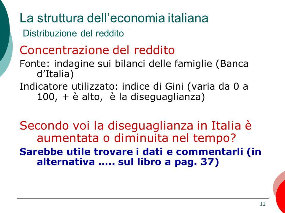 12 Concentrazione del reddito Fonte: indagine sui bilanci delle famiglie (Banca d'Italia) Indicatore utilizzato: indice di Gini (varia da 0 a 100, + è alto, è la diseguaglianza) Secondo voi la diseguaglianza in Italia è aumentata o diminuita nel tempo.