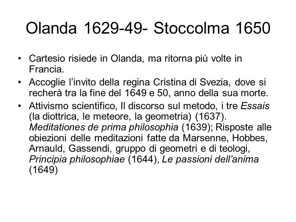 Olanda 1629-49- Stoccolma 1650 Cartesio risiede in Olanda, ma ritorna più volte in Francia.