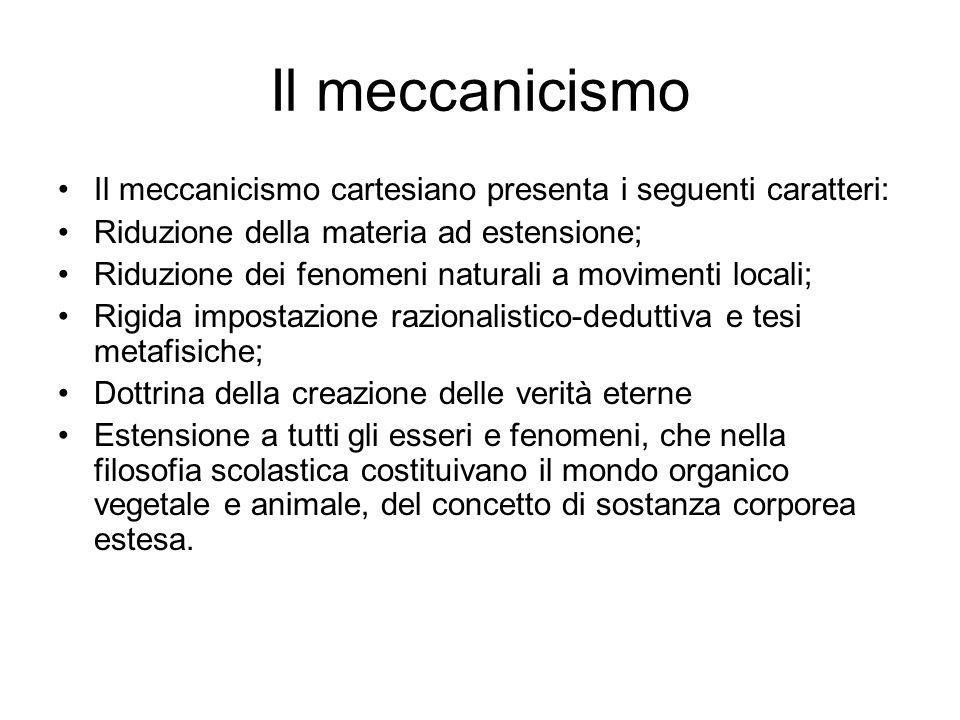 Il meccanicismo Il meccanicismo cartesiano presenta i seguenti caratteri: Riduzione della materia ad estensione; Riduzione dei fenomeni naturali a mov