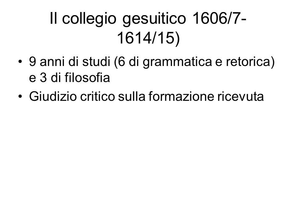 Il collegio gesuitico 1606/7- 1614/15) 9 anni di studi (6 di grammatica e retorica) e 3 di filosofia Giudizio critico sulla formazione ricevuta
