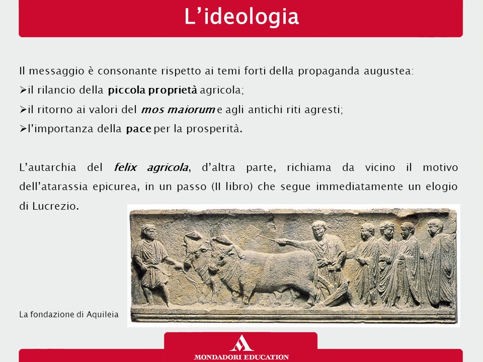 L'ideologia Il messaggio è consonante rispetto ai temi forti della propaganda augustea:  il rilancio della piccola proprietà agricola;  il ritorno ai valori del mos maiorum e agli antichi riti agresti;  l'importanza della pace per la prosperità.