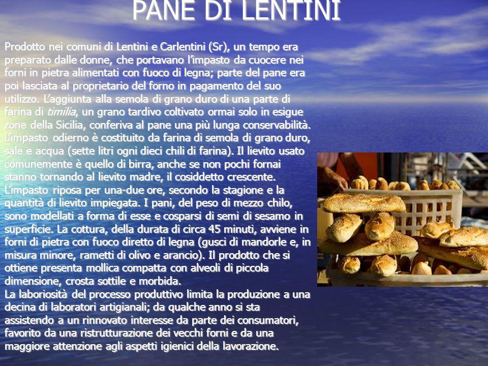 PANE DI LENTINI PANE DI LENTINI Prodotto nei comuni di Lentini e Carlentini (Sr), un tempo era preparato dalle donne, che portavano l'impasto da cuocere nei forni in pietra alimentati con fuoco di legna; parte del pane era poi lasciata al proprietario del forno in pagamento del suo utilizzo.