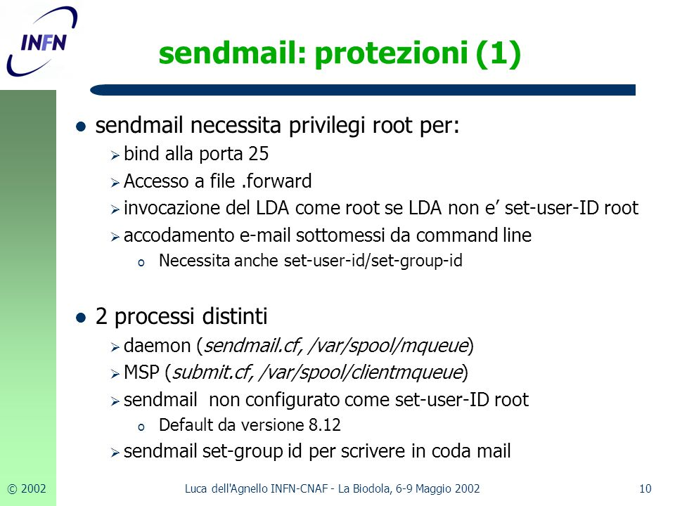 © 200210Luca dell Agnello INFN-CNAF - La Biodola, 6-9 Maggio 2002 sendmail: protezioni (1) sendmail necessita privilegi root per:  bind alla porta 25  Accesso a file.forward  invocazione del LDA come root se LDA non e' set-user-ID root  accodamento e-mail sottomessi da command line o Necessita anche set-user-id/set-group-id 2 processi distinti  daemon (sendmail.cf, /var/spool/mqueue)  MSP (submit.cf, /var/spool/clientmqueue)  sendmail non configurato come set-user-ID root o Default da versione 8.12  sendmail set-group id per scrivere in coda mail