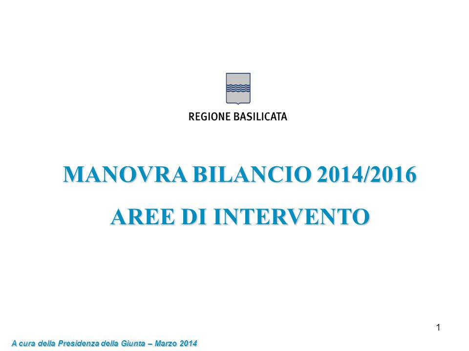 1 MANOVRA BILANCIO 2014/2016 AREE DI INTERVENTO A cura della Presidenza della Giunta – Marzo 2014
