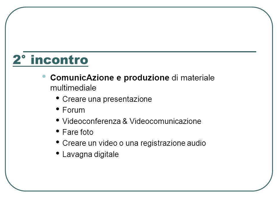 2° incontro ComunicAzione e produzione di materiale multimediale Creare una presentazione Forum Videoconferenza & Videocomunicazione Fare foto Creare un video o una registrazione audio Lavagna digitale